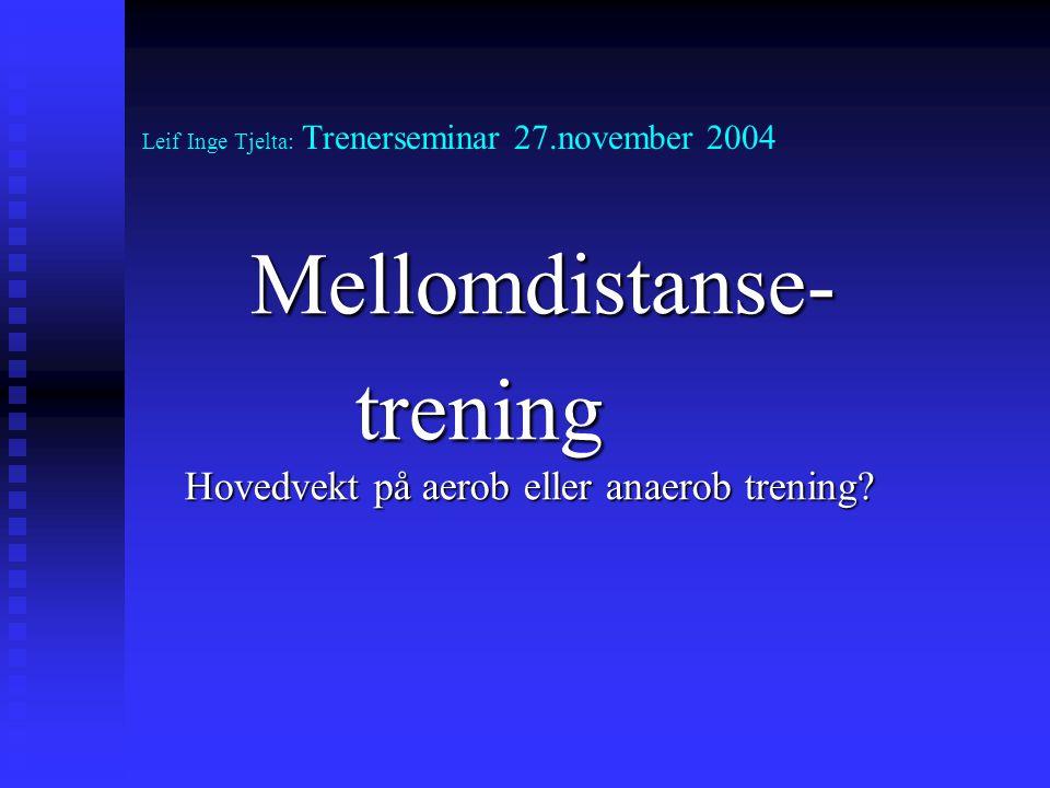 Leif Inge Tjelta: Trenerseminar 27.november 2004 Mellomdistanse- trening Hovedvekt på aerob eller anaerob trening?