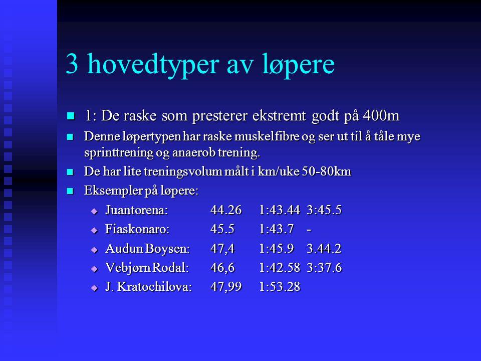 3 hovedtyper av løpere  1: De raske som presterer ekstremt godt på 400m  Denne løpertypen har raske muskelfibre og ser ut til å tåle mye sprinttreni