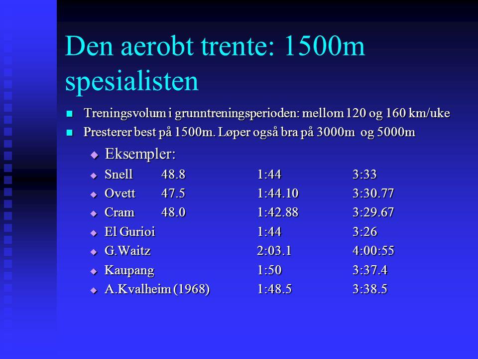 Den aerobt trente: 1500m spesialisten  Treningsvolum i grunntreningsperioden: mellom 120 og 160 km/uke  Presterer best på 1500m. Løper også bra på 3