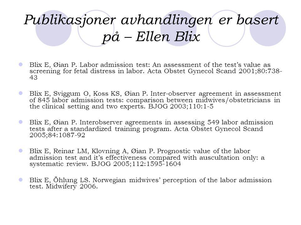 Publikasjoner avhandlingen er basert på – Ellen Blix  Blix E, Øian P. Labor admission test: An assessment of the test's value as screening for fetal