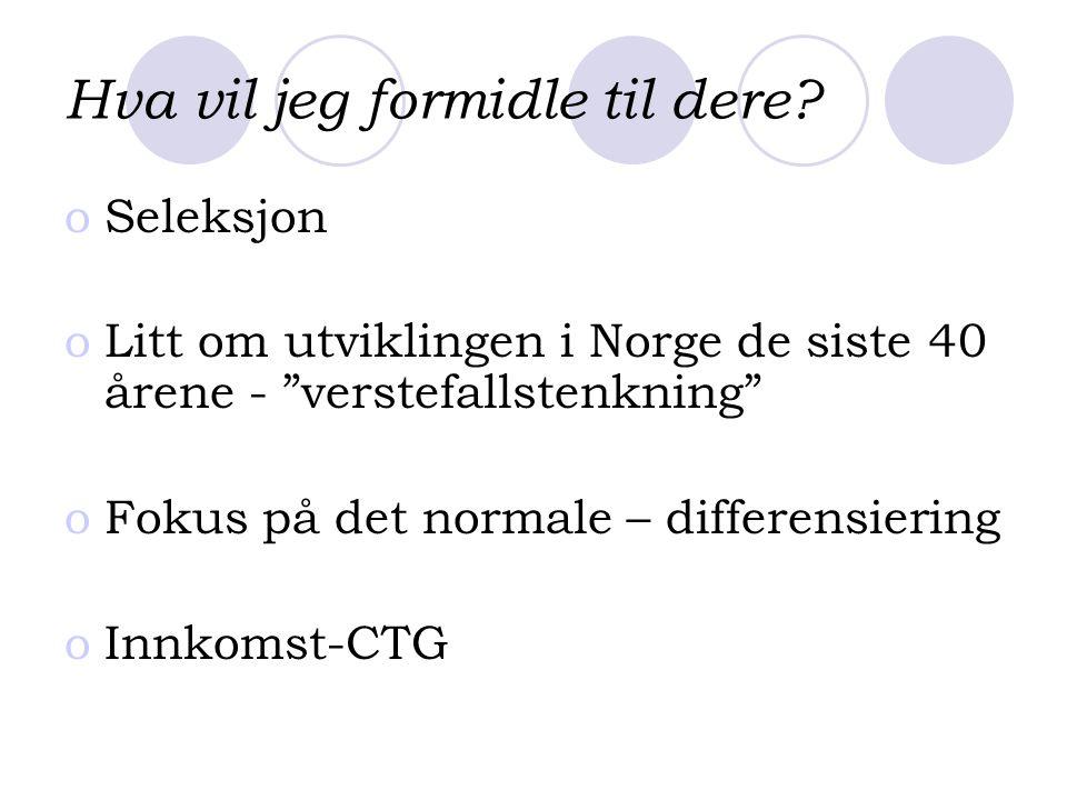 """Hva vil jeg formidle til dere? oSeleksjon oLitt om utviklingen i Norge de siste 40 årene - """"verstefallstenkning"""" oFokus på det normale – differensieri"""