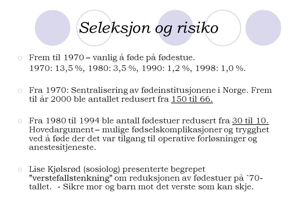Seleksjon og risiko oFrem til 1970 – vanlig å føde på fødestue. 1970: 13,5 %, 1980: 3,5 %, 1990: 1,2 %, 1998: 1,0 %. oFra 1970: Sentralisering av føde