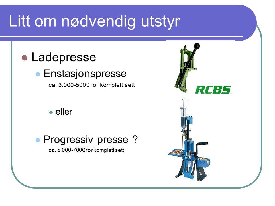 Litt om nødvendig utstyr  Ladepresse  Enstasjonspresse ca. 3.000-5000 for komplett sett  eller  Progressiv presse ? ca. 5.000-7000 for komplett se