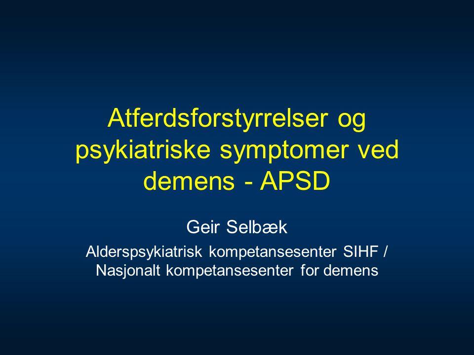 Atferdsforstyrrelser og psykiatriske symptomer ved demens - APSD Geir Selbæk Alderspsykiatrisk kompetansesenter SIHF / Nasjonalt kompetansesenter for