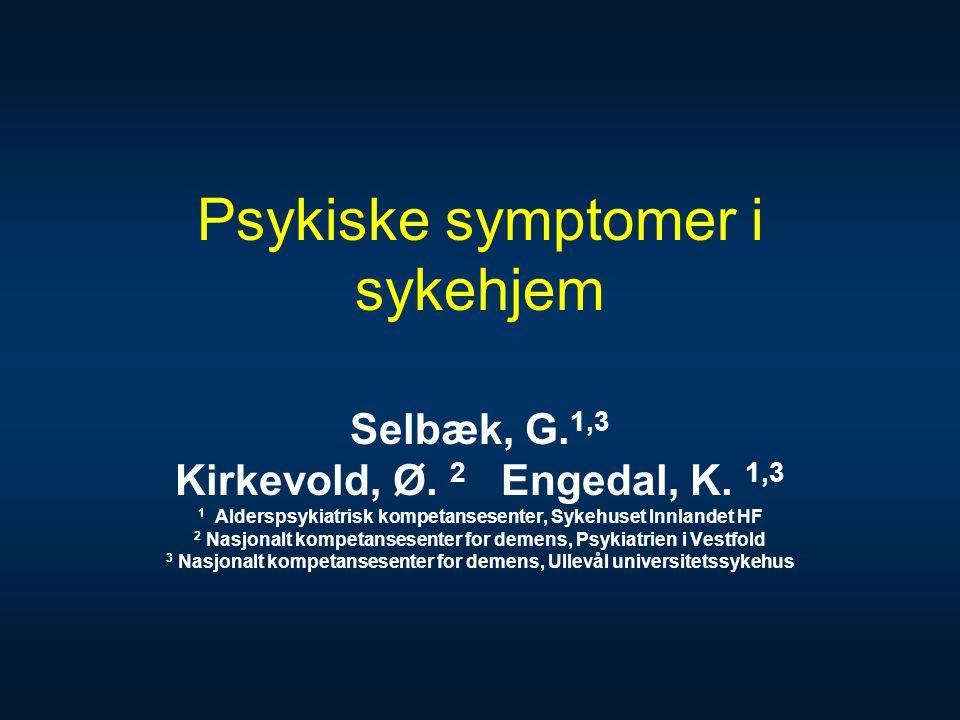 Psykiske symptomer i sykehjem Selbæk, G. 1,3 Kirkevold, Ø. 2 Engedal, K. 1,3 1 Alderspsykiatrisk kompetansesenter, Sykehuset Innlandet HF 2 Nasjonalt