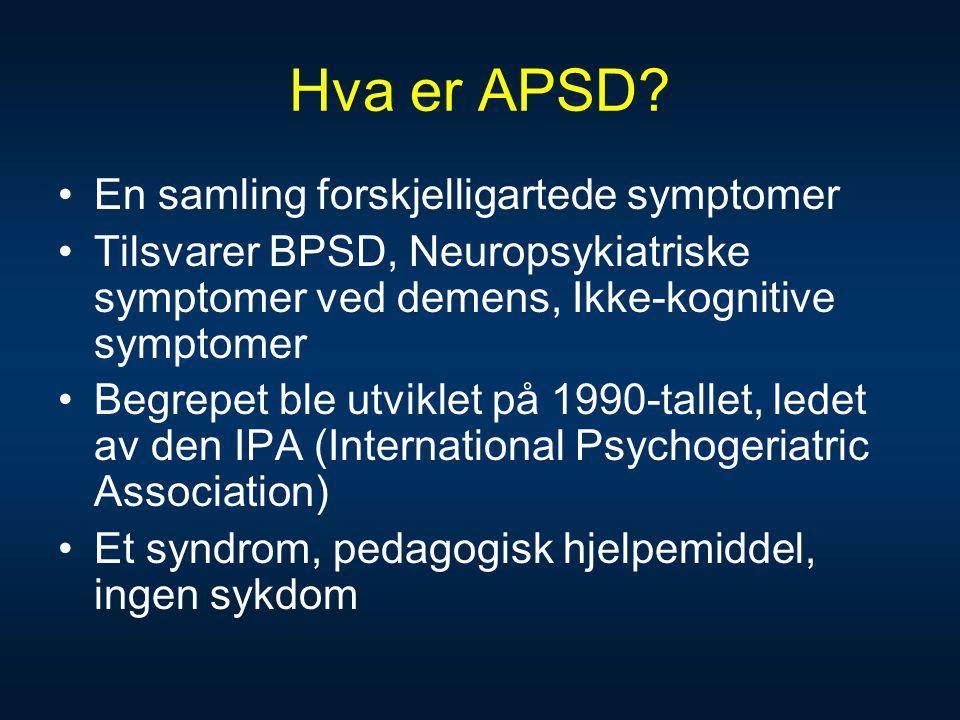 Hva er APSD? •En samling forskjelligartede symptomer •Tilsvarer BPSD, Neuropsykiatriske symptomer ved demens, Ikke-kognitive symptomer •Begrepet ble u