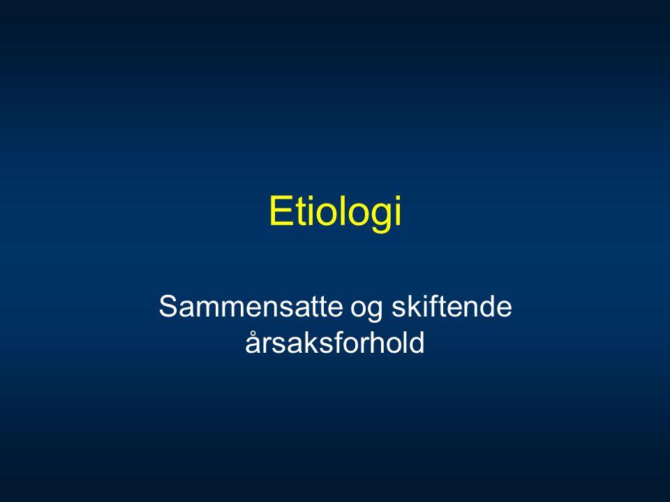 Etiologi Sammensatte og skiftende årsaksforhold