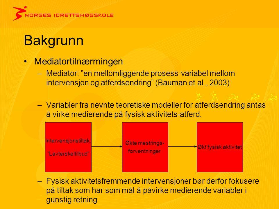 """Bakgrunn •Mediatortilnærmingen –Mediator: """"en mellomliggende prosess-variabel mellom intervensjon og atferdsendring"""" (Bauman et al., 2003) –Variabler"""