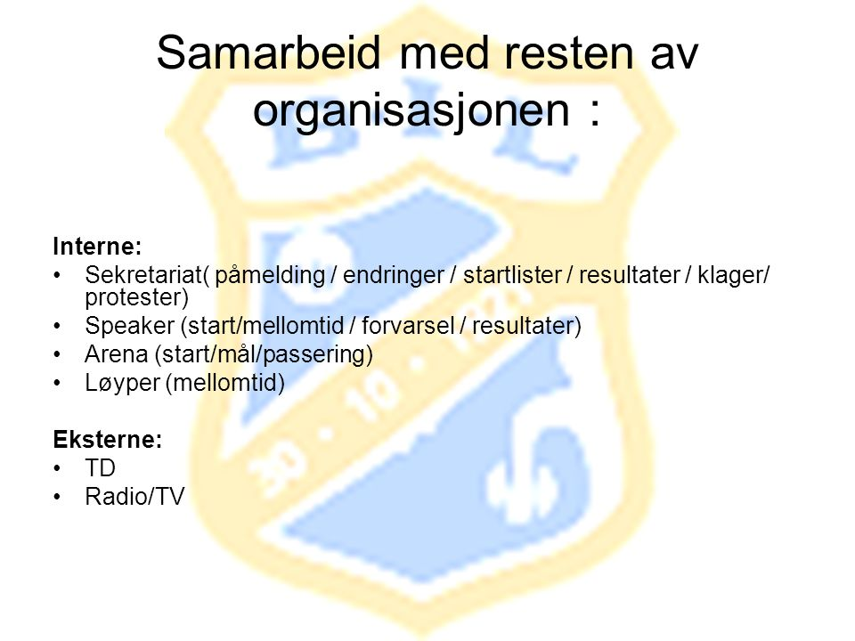Samarbeid med resten av organisasjonen : Interne: •Sekretariat( påmelding / endringer / startlister / resultater / klager/ protester) •Speaker (start/mellomtid / forvarsel / resultater) •Arena (start/mål/passering) •Løyper (mellomtid) Eksterne: •TD •Radio/TV