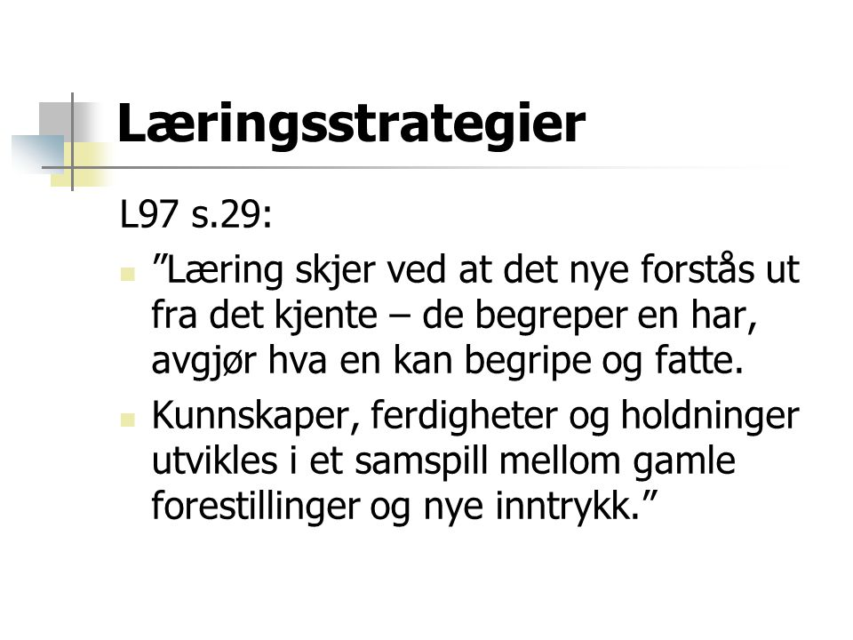 """Læringsstrategier L97 s.29:  """"Læring skjer ved at det nye forstås ut fra det kjente – de begreper en har, avgjør hva en kan begripe og fatte.  Kunns"""