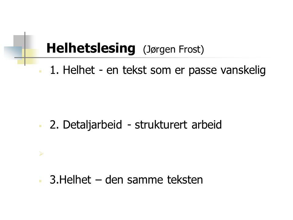 Helhetslesing (Jørgen Frost)  1. Helhet - en tekst som er passe vanskelig  2. Detaljarbeid - strukturert arbeid   3.Helhet – den samme teksten