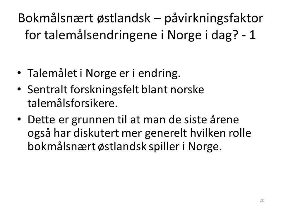 19 2. Vi har ikke noe standardtalemål i Norge i dag. • Helge Sandøy (2009) – Uenig i at bokmålsnært østlandsk som helhet er noe standardtalemål. – Tar