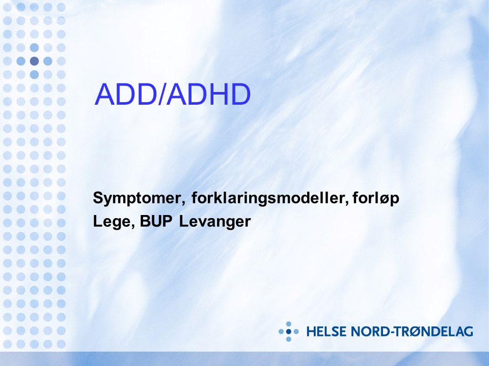 ADD/ADHD Symptomer, forklaringsmodeller, forløp Lege, BUP Levanger