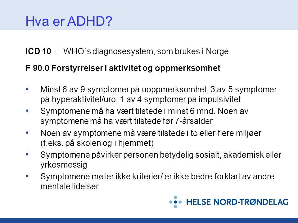 ICD 10 - WHO`s diagnosesystem, som brukes i Norge F 90.0 Forstyrrelser i aktivitet og oppmerksomhet • Minst 6 av 9 symptomer på uoppmerksomhet, 3 av 5