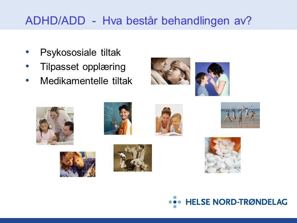 ADHD/ADD - Hva består behandlingen av? • Psykososiale tiltak • Tilpasset opplæring • Medikamentelle tiltak