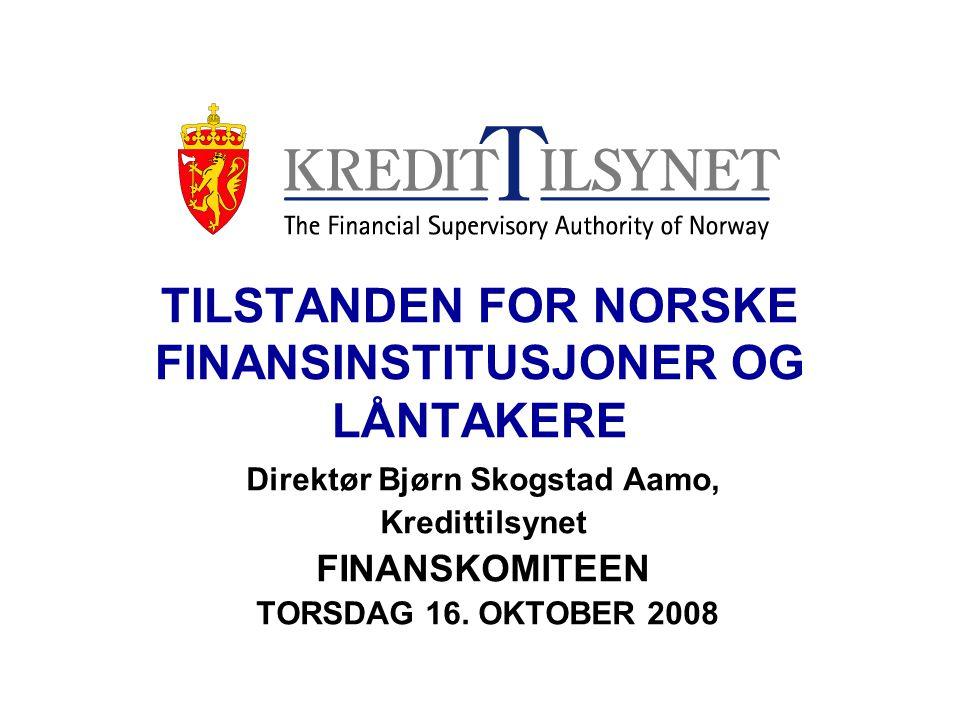 TILSTANDEN FOR NORSKE FINANSINSTITUSJONER OG LÅNTAKERE Direktør Bjørn Skogstad Aamo, Kredittilsynet FINANSKOMITEEN TORSDAG 16.