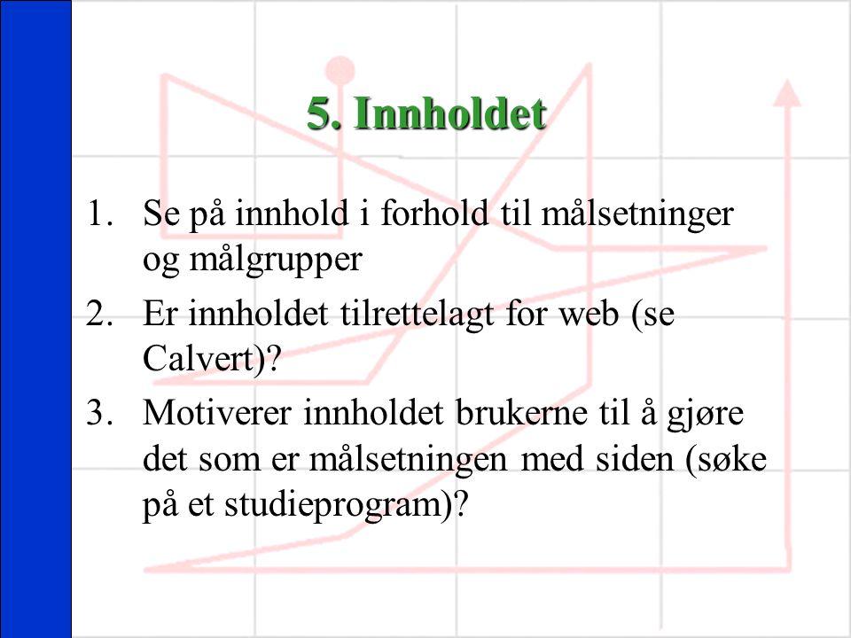 5. Innholdet 1.Se på innhold i forhold til målsetninger og målgrupper 2.Er innholdet tilrettelagt for web (se Calvert)? 3.Motiverer innholdet brukerne