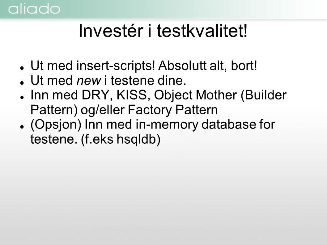 Investér i testkvalitet!  Ut med insert-scripts! Absolutt alt, bort!  Ut med new i testene dine.  Inn med DRY, KISS, Object Mother (Builder Pattern