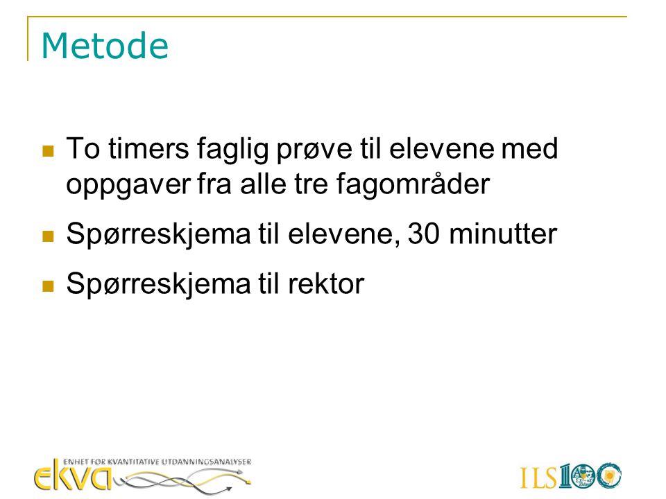 Metode  To timers faglig prøve til elevene med oppgaver fra alle tre fagområder  Spørreskjema til elevene, 30 minutter  Spørreskjema til rektor