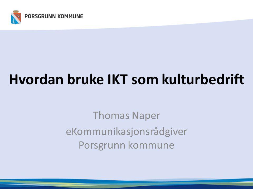 Hvordan bruke IKT som kulturbedrift Thomas Naper eKommunikasjonsrådgiver Porsgrunn kommune