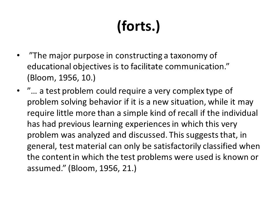 (forts.) • The major purpose in constructing a taxonomy of educational objectives is to facilitate communication. (Bloom, 1956, 10.) • … a test problem could require a very complex type of problem solving behavior if it is a new situation, while it may require little more than a simple kind of recall if the individual has had previous learning experiences in which this very problem was analyzed and discussed.