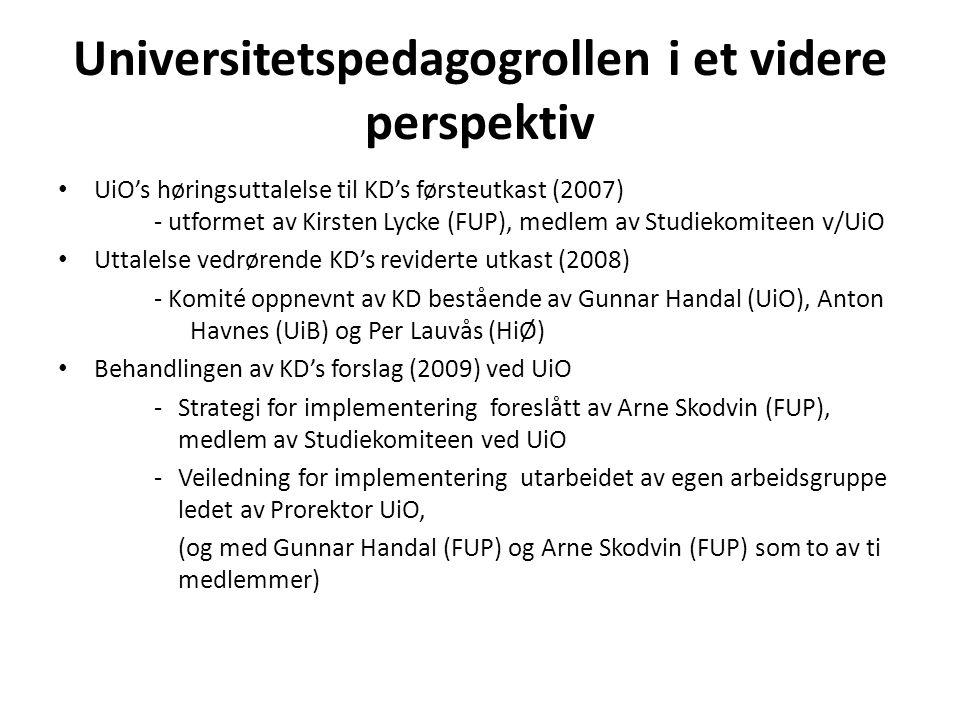 Universitetspedagogrollen i et videre perspektiv • UiO's høringsuttalelse til KD's førsteutkast (2007) - utformet av Kirsten Lycke (FUP), medlem av Studiekomiteen v/UiO • Uttalelse vedrørende KD's reviderte utkast (2008) - Komité oppnevnt av KD bestående av Gunnar Handal (UiO), Anton Havnes (UiB) og Per Lauvås (HiØ) • Behandlingen av KD's forslag (2009) ved UiO -Strategi for implementering foreslått av Arne Skodvin (FUP), medlem av Studiekomiteen ved UiO -Veiledning for implementering utarbeidet av egen arbeidsgruppe ledet av Prorektor UiO, (og med Gunnar Handal (FUP) og Arne Skodvin (FUP) som to av ti medlemmer)