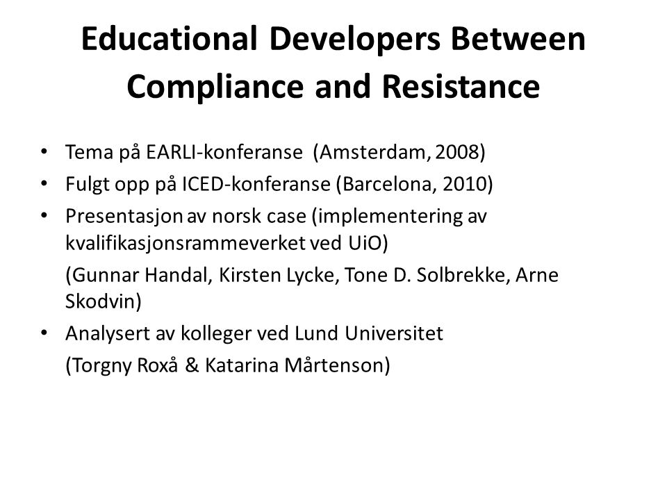 Educational Developers Between Compliance and Resistance • Tema på EARLI-konferanse (Amsterdam, 2008) • Fulgt opp på ICED-konferanse (Barcelona, 2010)