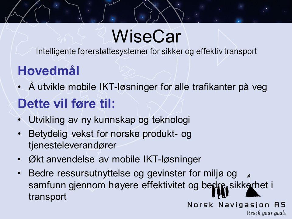 WiseCar Intelligente førerstøttesystemer for sikker og effektiv transport Hovedmål •Å utvikle mobile IKT-løsninger for alle trafikanter på veg Dette vil føre til: •Utvikling av ny kunnskap og teknologi •Betydelig vekst for norske produkt- og tjenesteleverandører •Økt anvendelse av mobile IKT-løsninger •Bedre ressursutnyttelse og gevinster for miljø og samfunn gjennom høyere effektivitet og bedre sikkerhet i transport