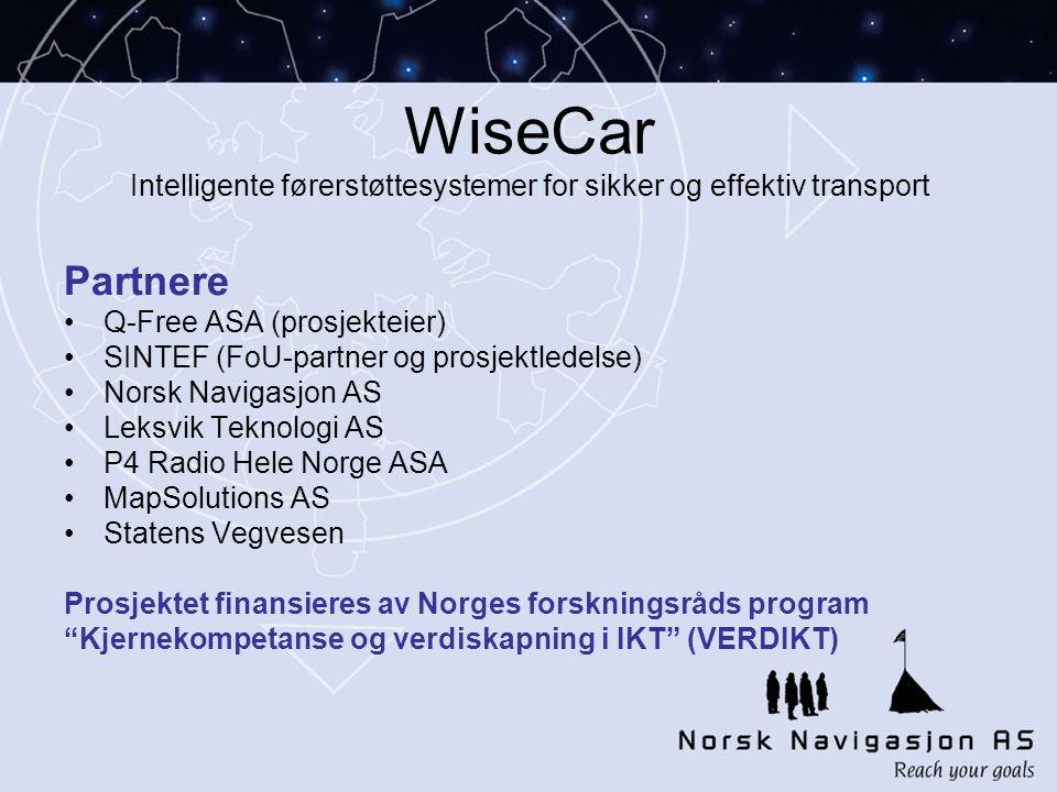 WiseCar Intelligente førerstøttesystemer for sikker og effektiv transport Partnere •Q-Free ASA (prosjekteier) •SINTEF (FoU-partner og prosjektledelse) •Norsk Navigasjon AS •Leksvik Teknologi AS •P4 Radio Hele Norge ASA •MapSolutions AS •Statens Vegvesen Prosjektet finansieres av Norges forskningsråds program Kjernekompetanse og verdiskapning i IKT (VERDIKT)