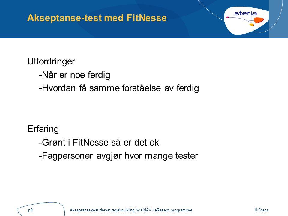 © Steria Akseptanse-test drevet regelutvikling hos NAV i eResept programmetp9 Akseptanse-test med FitNesse Utfordringer -Når er noe ferdig -Hvordan få