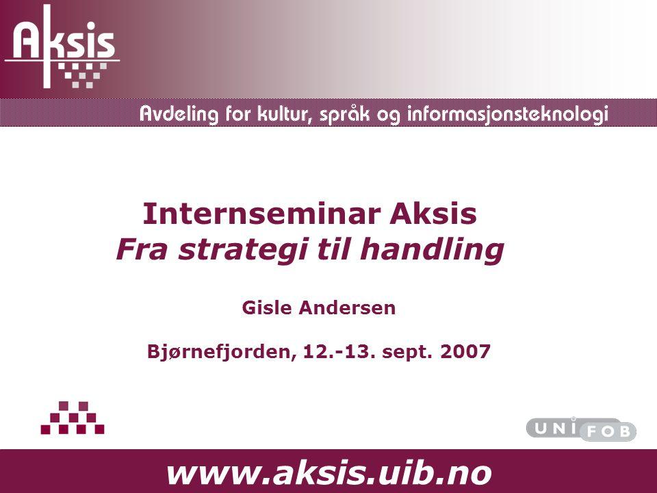 www.aksis.uib.no Internseminar Aksis Fra strategi til handling Gisle Andersen Bjørnefjorden, 12.-13. sept. 2007
