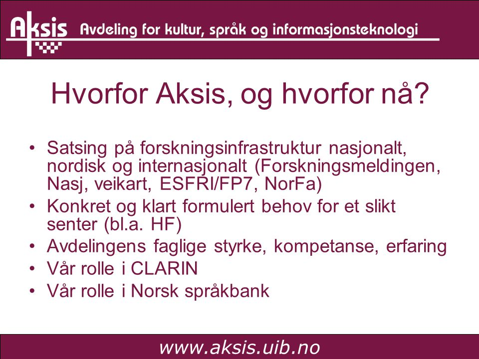 www.aksis.uib.no Hvorfor Aksis, og hvorfor nå? •Satsing på forskningsinfrastruktur nasjonalt, nordisk og internasjonalt (Forskningsmeldingen, Nasj, ve