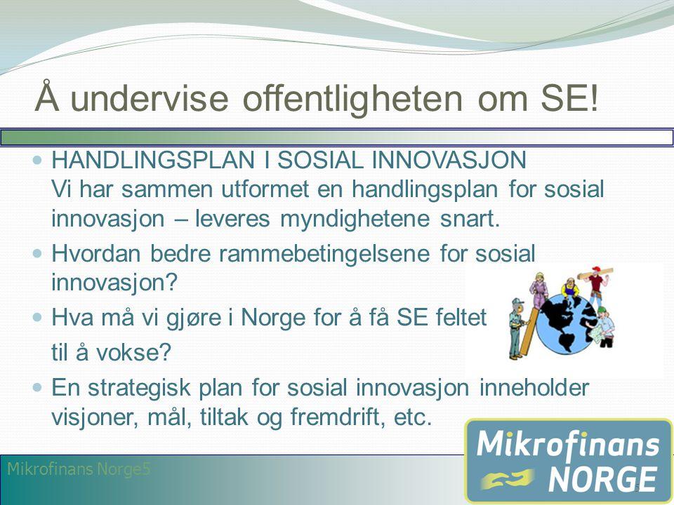 Mikrofinans Norge5 Å undervise offentligheten om SE!  HANDLINGSPLAN I SOSIAL INNOVASJON Vi har sammen utformet en handlingsplan for sosial innovasjon