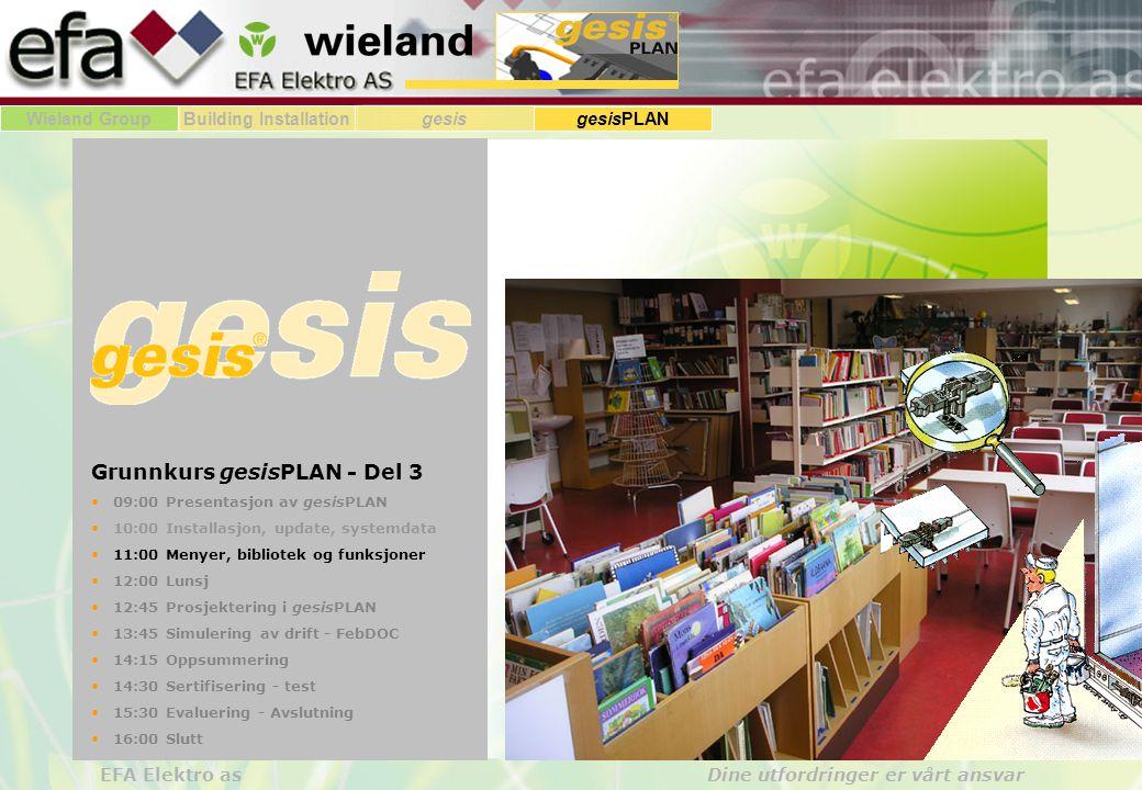 Wieland GroupBuilding Installationgesis gesisPLAN EFA Elektro as Dine utfordringer er vårt ansvar Grunnkurs gesisPLAN - Del 3 • 09:00 Presentasjon av gesisPLAN • 10:00 Installasjon, update, systemdata • 11:00 Menyer, bibliotek og funksjoner • 12:00 Lunsj • 12:45 Prosjektering i gesisPLAN • 13:45 Simulering av drift - FebDOC • 14:15 Oppsummering • 14:30 Sertifisering - test • 15:30 Evaluering - Avslutning • 16:00 Slutt