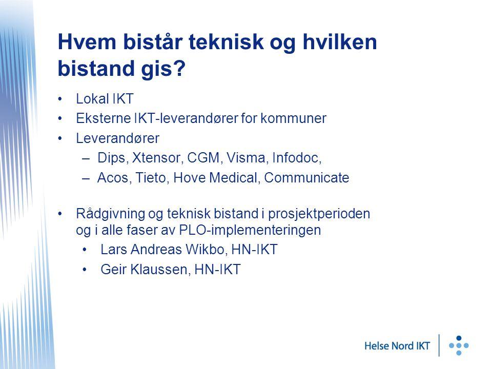 •Lokal IKT •Eksterne IKT-leverandører for kommuner •Leverandører –Dips, Xtensor, CGM, Visma, Infodoc, –Acos, Tieto, Hove Medical, Communicate •Rådgivning og teknisk bistand i prosjektperioden og i alle faser av PLO-implementeringen •Lars Andreas Wikbo, HN-IKT •Geir Klaussen, HN-IKT Hvem bistår teknisk og hvilken bistand gis?