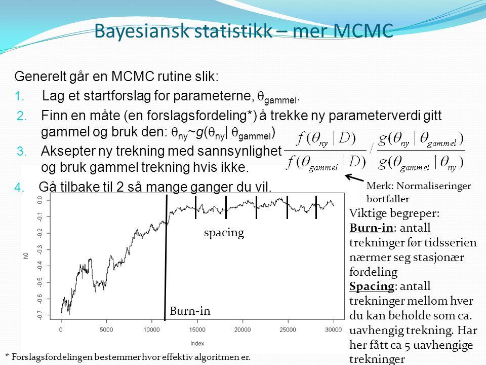 Bayesiansk statistikk – mer MCMC Generelt går en MCMC rutine slik: 1. Lag et startforslag for parameterne,  gammel. 2. Finn en måte (en forslagsforde