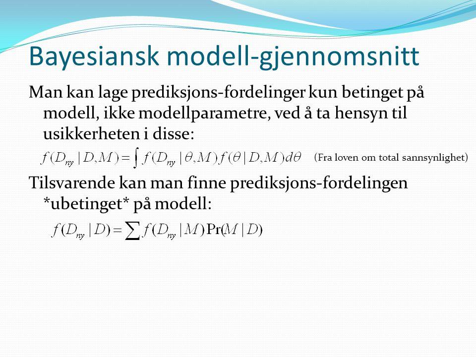 Bayesiansk modell-gjennomsnitt Man kan lage prediksjons-fordelinger kun betinget på modell, ikke modellparametre, ved å ta hensyn til usikkerheten i d
