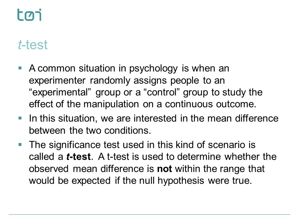 "t-test  A common situation in psychology is when an experimenter randomly assigns people to an ""experimental"" group or a ""control"" group to study the"