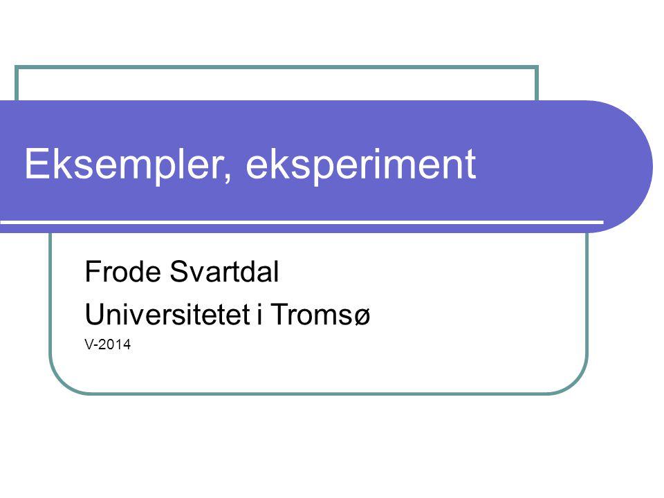 Eksempler, eksperiment Frode Svartdal Universitetet i Tromsø V-2014