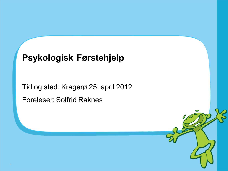 0 Psykologisk Førstehjelp Tid og sted: Kragerø 25. april 2012 Foreleser: Solfrid Raknes