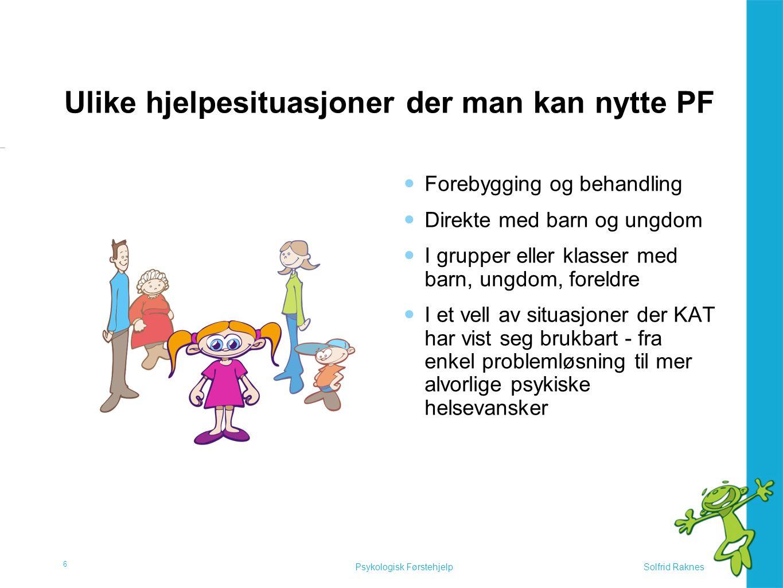 Solfrid RaknesPsykologisk Førstehjelp Ulike hjelpesituasjoner der man kan nytte PF  Forebygging og behandling  Direkte med barn og ungdom  I grupper eller klasser med barn, ungdom, foreldre  I et vell av situasjoner der KAT har vist seg brukbart - fra enkel problemløsning til mer alvorlige psykiske helsevansker 6