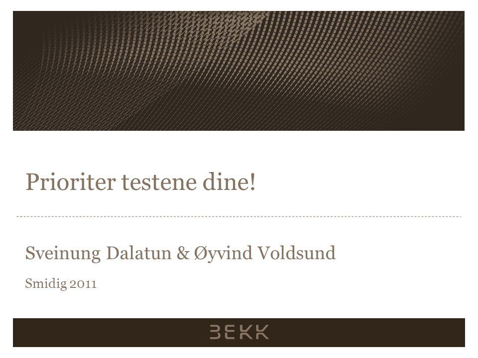 Prioriter testene dine! Sveinung Dalatun & Øyvind Voldsund Smidig 2011