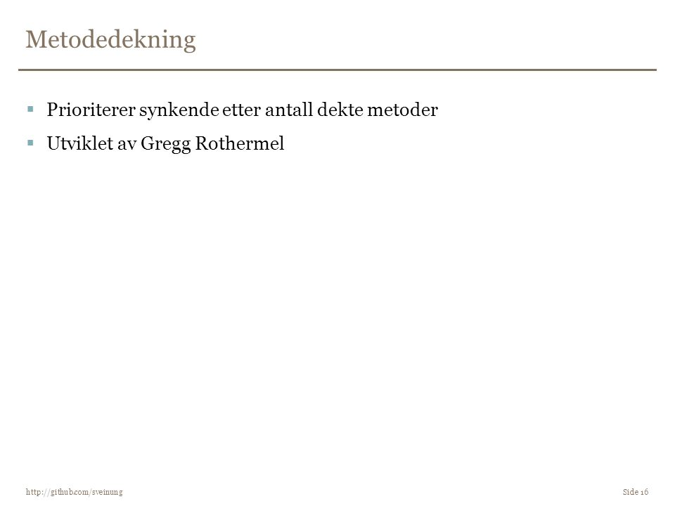 Metodedekning http://github.com/sveinung Side 16  Prioriterer synkende etter antall dekte metoder  Utviklet av Gregg Rothermel