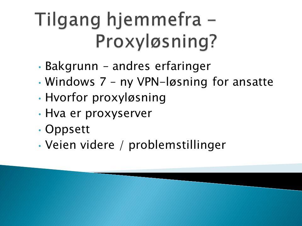 • Bakgrunn – andres erfaringer • Windows 7 – ny VPN-løsning for ansatte • Hvorfor proxyløsning • Hva er proxyserver • Oppsett • Veien videre / problem