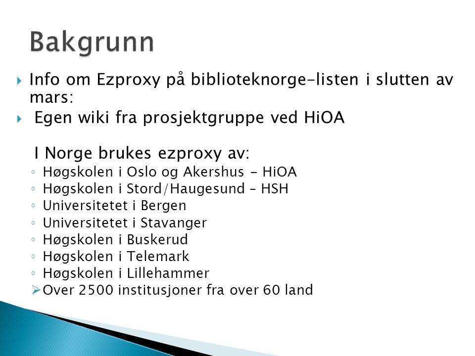  Info om Ezproxy på biblioteknorge-listen i slutten av mars:  Egen wiki fra prosjektgruppe ved HiOA I Norge brukes ezproxy av: ◦ Høgskolen i Oslo og