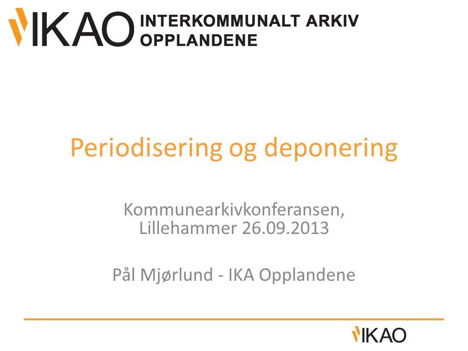 Periodisering og deponering Kommunearkivkonferansen, Lillehammer 26.09.2013 Pål Mjørlund - IKA Opplandene