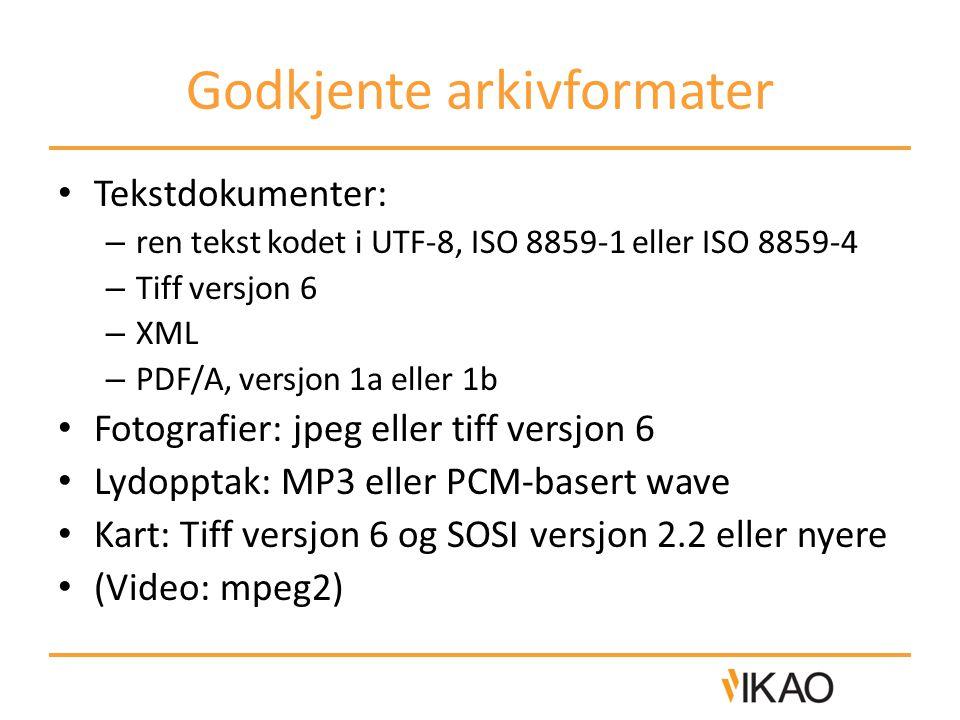 Godkjente arkivformater • Tekstdokumenter: – ren tekst kodet i UTF-8, ISO 8859-1 eller ISO 8859-4 – Tiff versjon 6 – XML – PDF/A, versjon 1a eller 1b • Fotografier: jpeg eller tiff versjon 6 • Lydopptak: MP3 eller PCM-basert wave • Kart: Tiff versjon 6 og SOSI versjon 2.2 eller nyere • (Video: mpeg2)