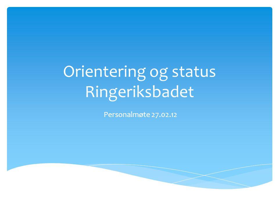 Orientering og status Ringeriksbadet Personalmøte 27.02.12