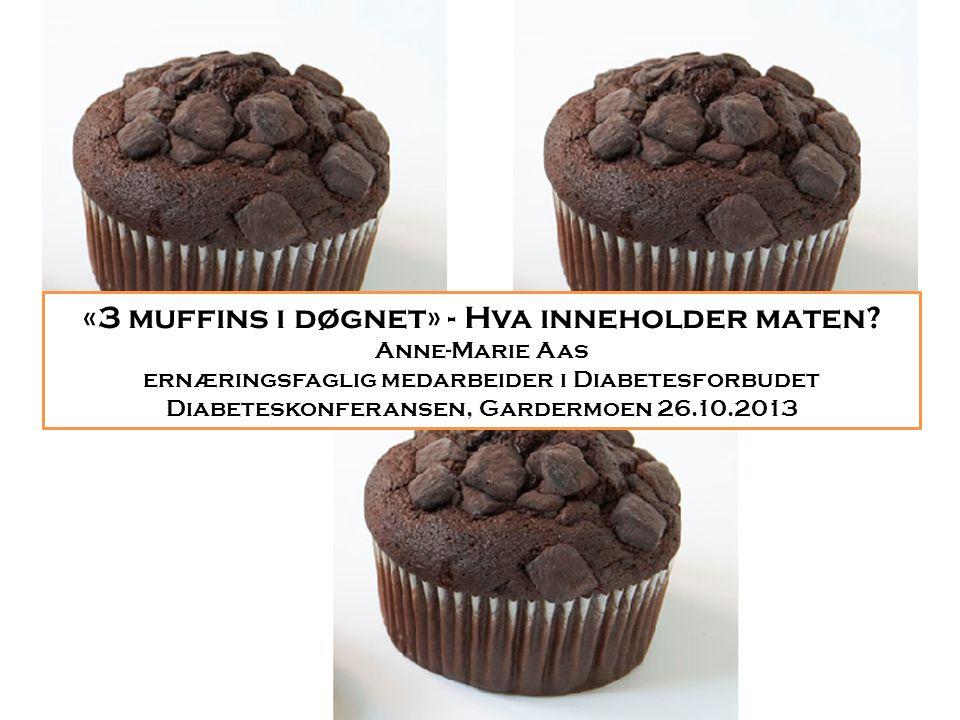 «3 muffins i døgnet» - Hva inneholder maten? Anne-Marie Aas ernæringsfaglig medarbeider i Diabetesforbudet Diabeteskonferansen, Gardermoen 26.10.2013