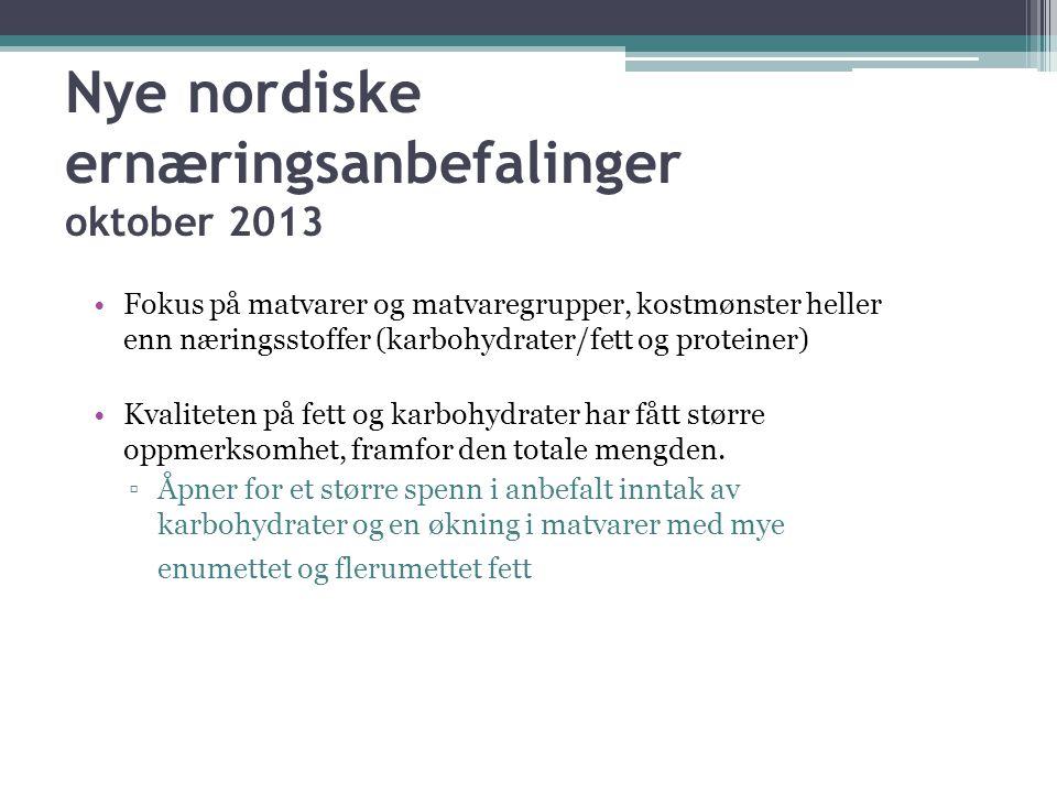 Nye nordiske ernæringsanbefalinger oktober 2013 •Fokus på matvarer og matvaregrupper, kostmønster heller enn næringsstoffer (karbohydrater/fett og pro